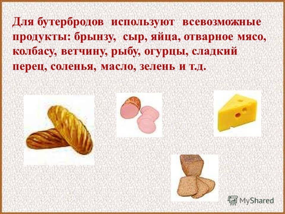Для бутербродов используют всевозможные продукты: брынзу, сыр, яйца, отварное мясо, колбасу, ветчину, рыбу, огурцы, сладкий перец, соленья, масло, зелень и т.д.