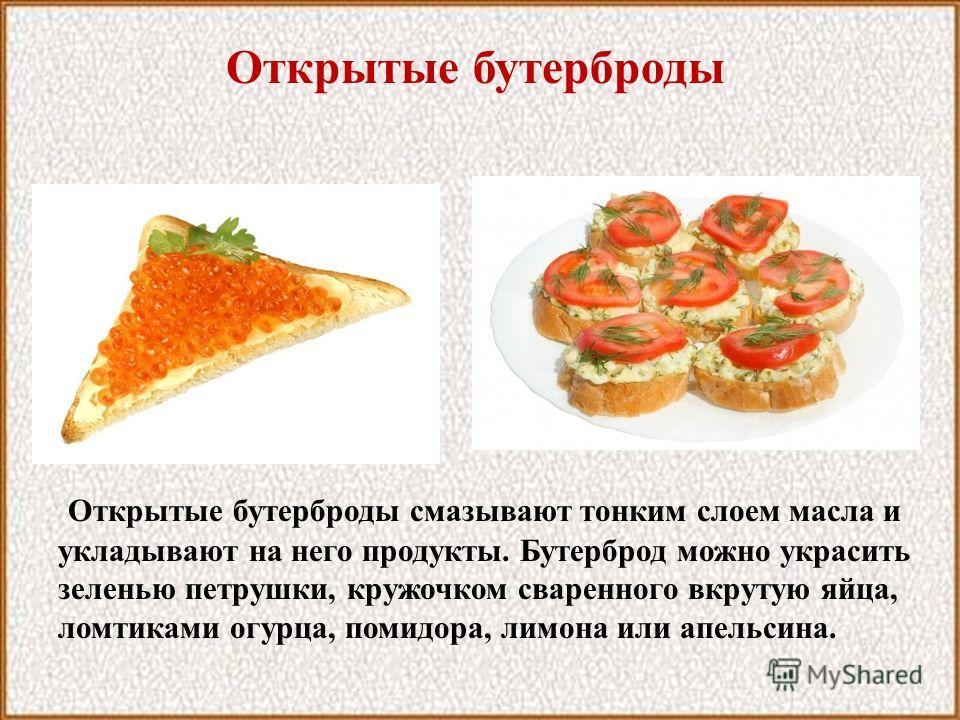Открытые бутерброды Открытые бутерброды смазывают тонким слоем масла и укладывают на него продукты. Бутерброд можно украсить зеленью петрушки, кружочком сваренного вкрутую яйца, ломтиками огурца, помидора, лимона или апельсина.