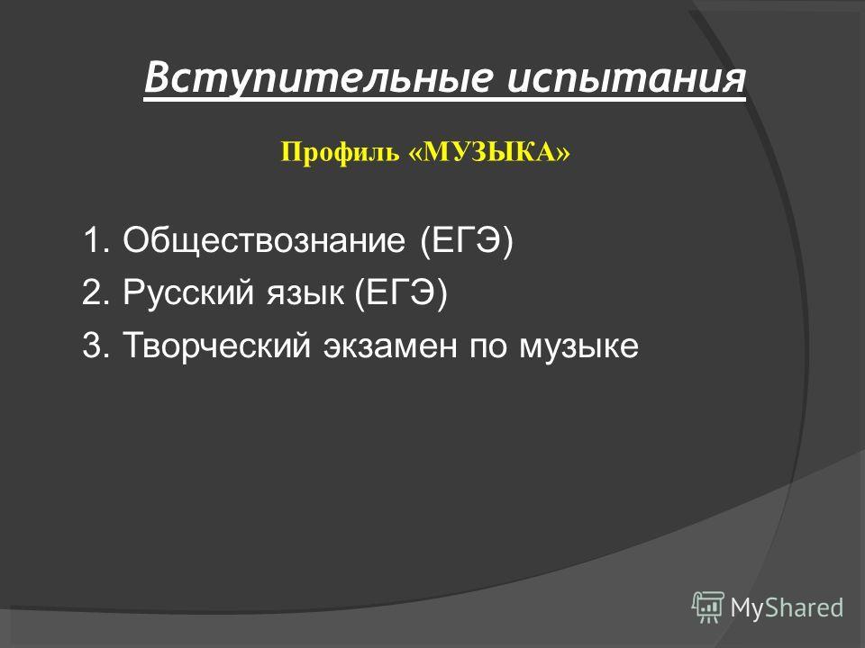 Вступительные испытания 1. Обществознание (ЕГЭ) 2. Русский язык (ЕГЭ) 3. Творческий экзамен по музыке Профиль «МУЗЫКА»