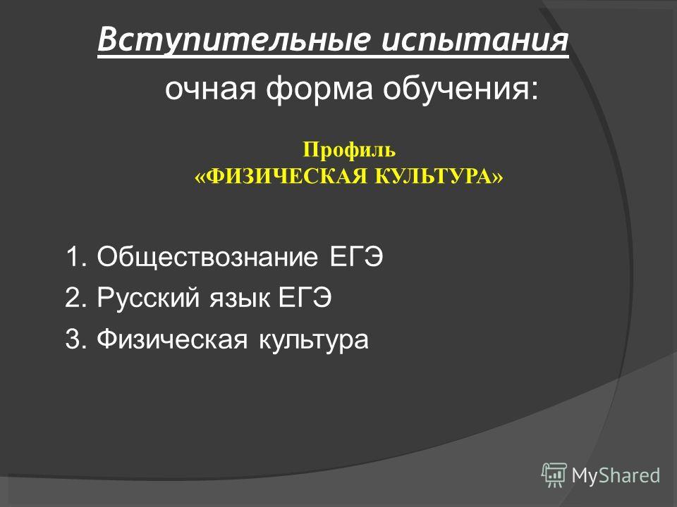 Вступительные испытания очная форма обучения: 1. Обществознание ЕГЭ 2. Русский язык ЕГЭ 3. Физическая культура Профиль «ФИЗИЧЕСКАЯ КУЛЬТУРА»