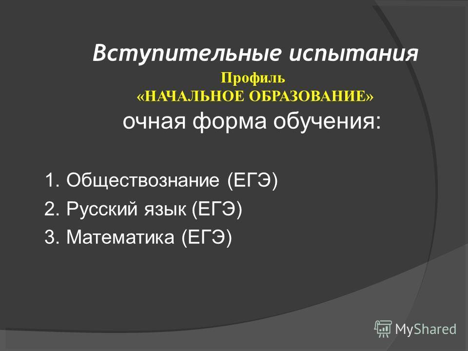 Вступительные испытания очная форма обучения: 1. Обществознание (ЕГЭ) 2. Русский язык (ЕГЭ) 3. Математика (ЕГЭ) Профиль «НАЧАЛЬНОЕ ОБРАЗОВАНИЕ»