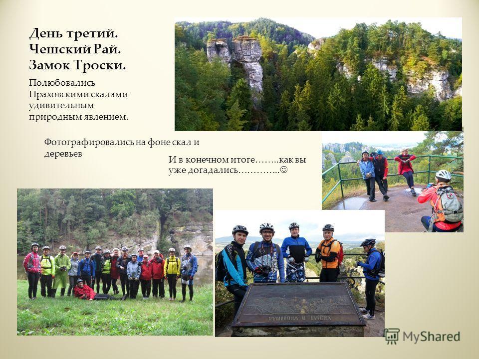 День третий. Чешский Рай. Замок Троски. Полюбовались Праховскими скалами- удивительным природным явлением. Фотографировались на фоне скал и деревьев И в конечном итоге……..как вы уже догадались…………..