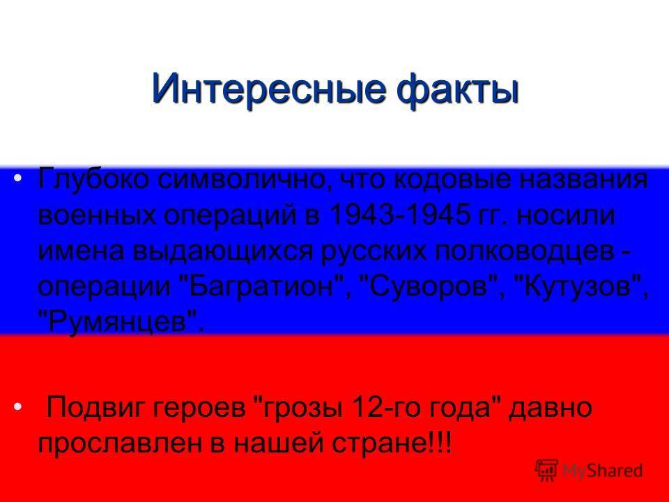 Интересные факты Глубоко символично, что кодовые названия военных операций в 1943-1945 гг. носили имена выдающихся русских полководцев - операции