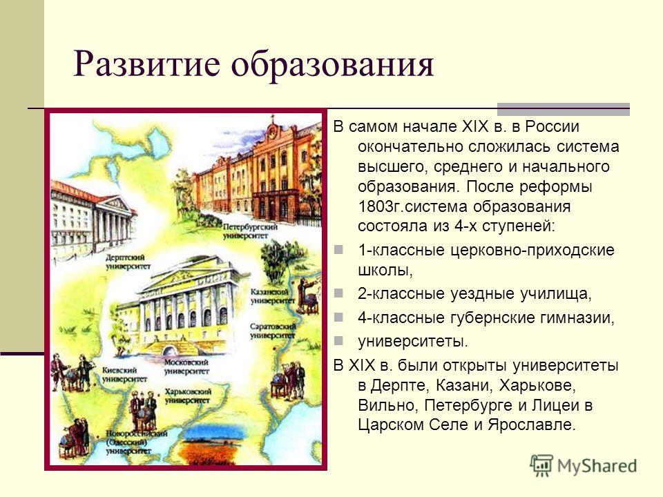 Развитие образования В самом начале XIX в. в России окончательно сложилась система высшего, среднего и начального образования. После реформы 1803г.система образования состояла из 4-х ступеней: 1-классные церковно-приходские школы, 2-классные уездные