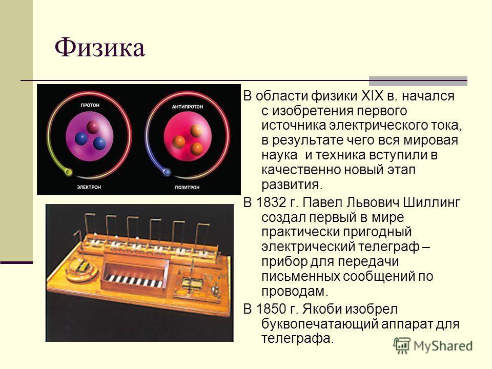 Физика В области физики XIX в. начался с изобретения первого источника электрического тока, в результате чего вся мировая наука и техника вступили в качественно новый этап развития. В 1832 г. Павел Львович Шиллинг создал первый в мире практически при