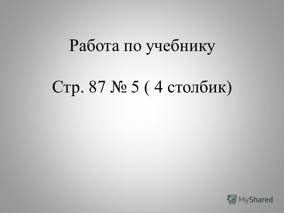 Работа по учебнику Стр. 87 5 ( 4 столбик)