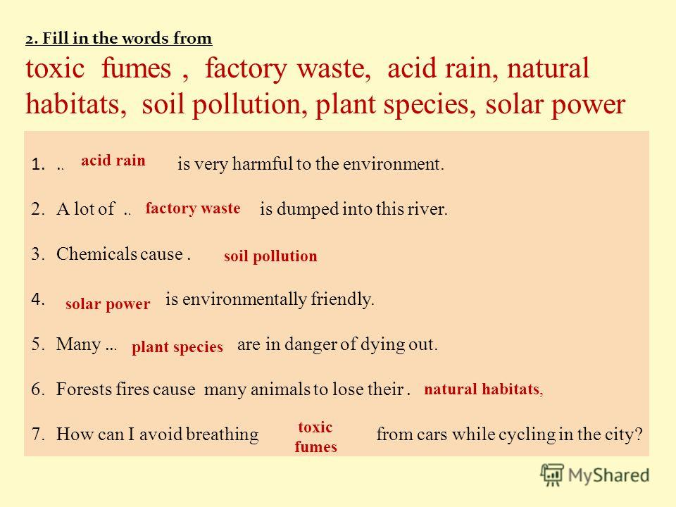 2. Fill in the words from toxic fumes, factory waste, acid rain, natural habitats, soil pollution, plant species, solar power 1.……………. is very harmful to the environment. 2.A lot of ……………… is dumped into this river. 3.Chemicals cause ……………….. 4.……………