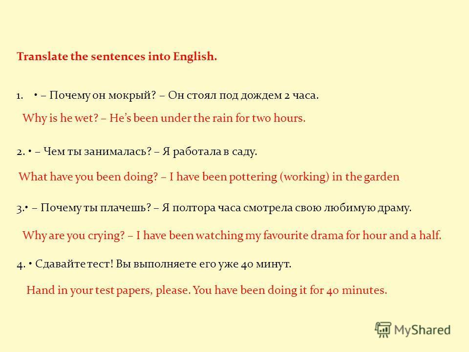 Translate the sentences into English. 1. – Почему он мокрый? – Он стоял под дождем 2 часа. 2. – Чем ты занималась? – Я работала в саду. 3. – Почему ты плачешь? – Я полтора часа смотрела свою любимую драму. 4. Сдавайте тест! Вы выполняете его уже 40 м