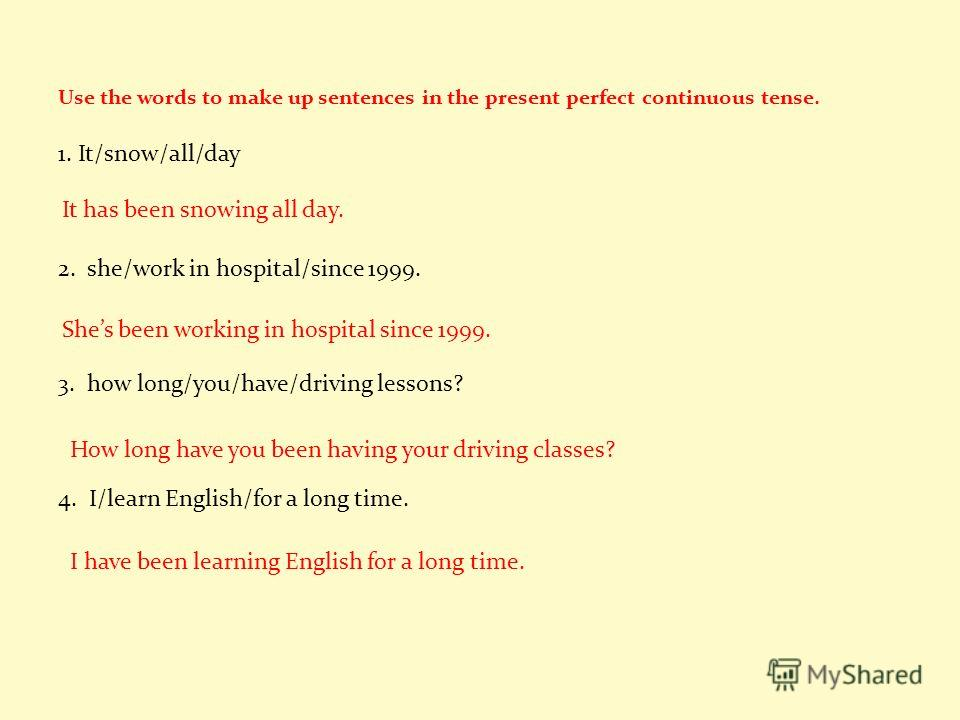 Use the words to make up sentences in the present perfect continuous tense. 1. It/snow/all/day ______________________________________________________ 2. she/work in hospital/since 1999. ______________________________________________________ 3. how lo