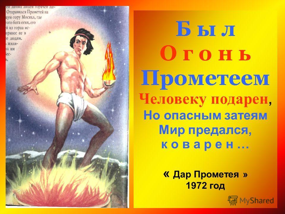 Б ы л О г о н ь Прометеем Человеку п одарен, Но опасным затеям Мир предался, к о в а р е н … « Дар Прометея » 1972 год
