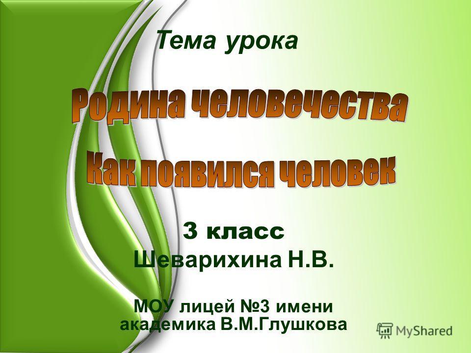3 класс Шеварихина Н.В. МОУ лицей 3 имени академика В.М.Глушкова Тема урока