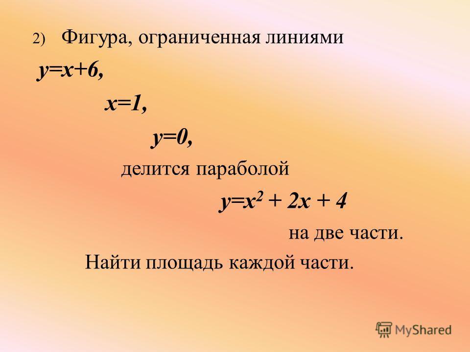 2) Фигура, ограниченная линиями y=x+6, x=1, y=0, делится параболой y=x 2 + 2x + 4 на две части. Найти площадь каждой части.