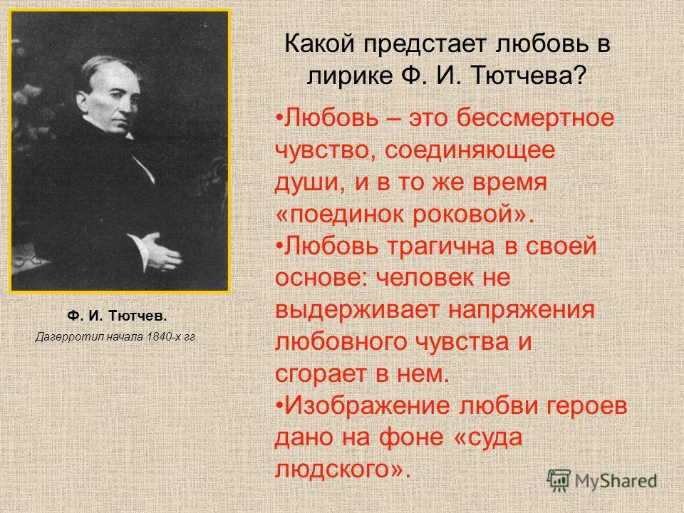 Ф. И. Тютчев. Дагерротип начала 1840-х гг. Какой предстает любовь в лирике Ф. И. Тютчева? Любовь – это бессмертное чувство, соединяющее души, и в то же время «поединок роковой». Любовь трагична в своей основе: человек не выдерживает напряжения любовн