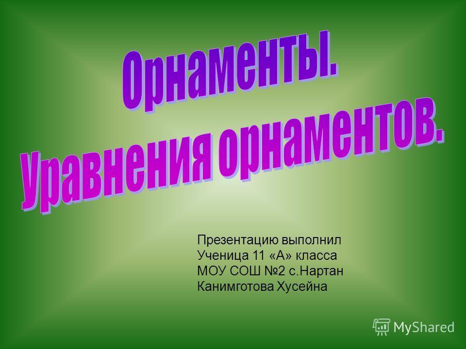 Презентацию выполнил Ученица 11 «А» класса МОУ СОШ 2 с.Нартан Канимготова Хусейна
