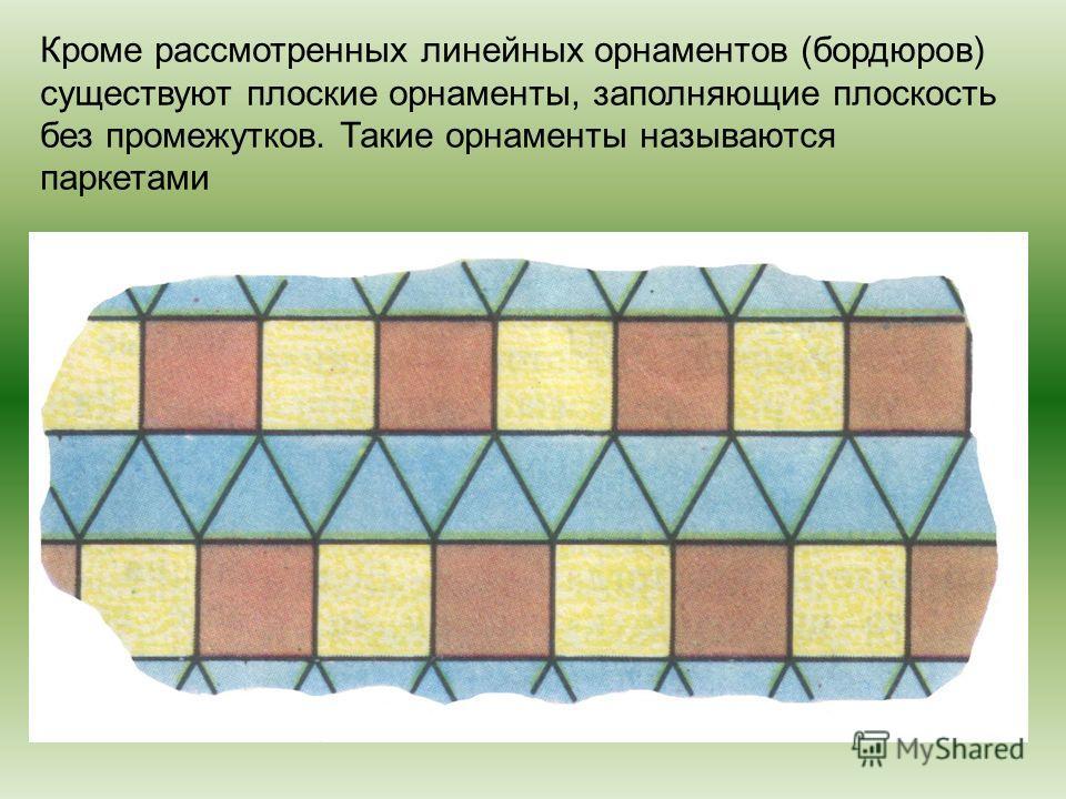 Кроме рассмотренных линейных орнаментов (бордюров) существуют плоские орнаменты, заполняющие плоскость без промежутков. Такие орнаменты называются паркетами