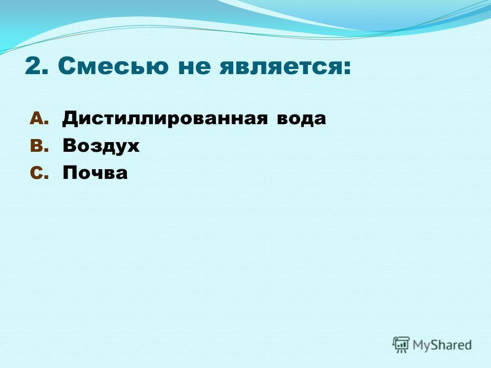 2. Смесью не является: A. Дистиллированная вода B. Воздух C. Почва