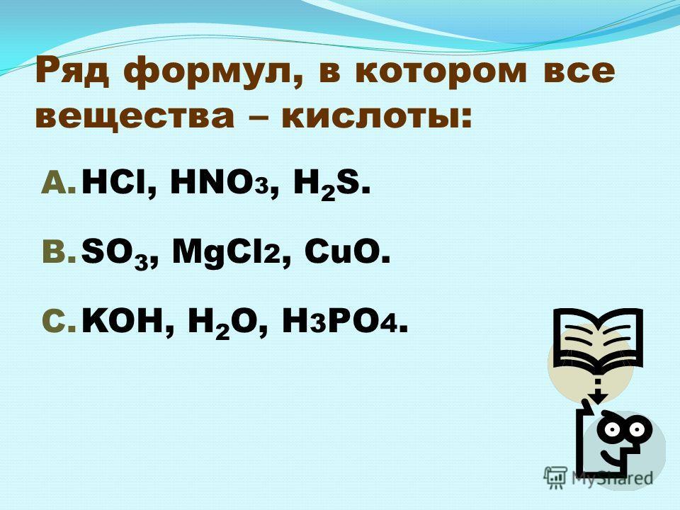Ряд формул, в котором все вещества – кислоты: A. HCl, HNO 3, H 2 S. B. SO 3, MgCl 2, CuO. C. KOH, H 2 O, H 3 PO 4.