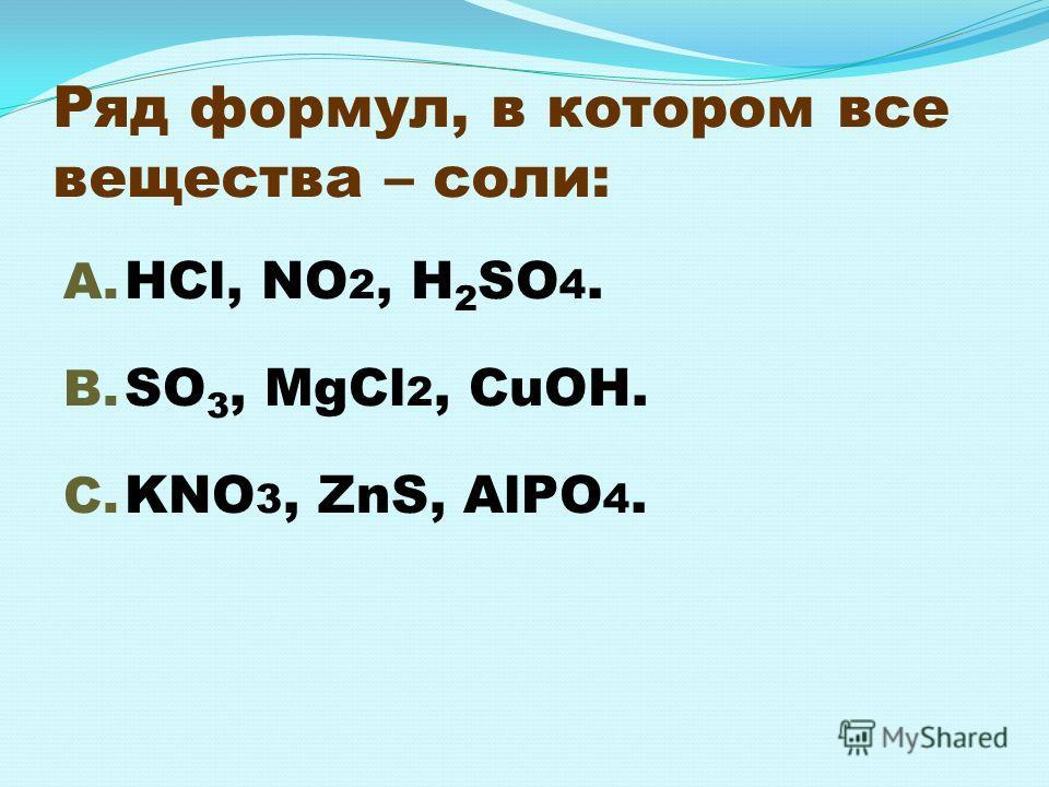 Ряд формул, в котором все вещества – соли: A. HCl, NO 2, H 2 SO 4. B. SO 3, MgCl 2, CuOH. C. KNO 3, ZnS, AlPO 4.