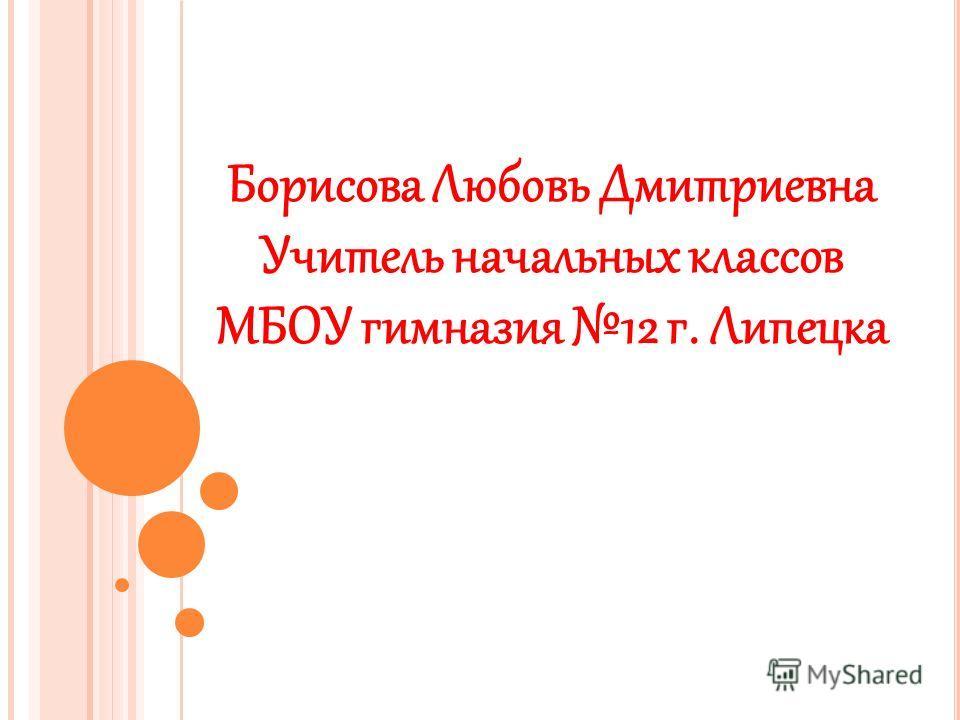 Борисова Любовь Дмитриевна Учитель начальных классов МБОУ гимназия 12 г. Липецка
