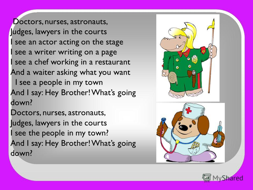 Doctors, nurses, astronauts, Judges, lawyers in the courts I see an actor acting on the stage I see a writer writing on a page I see a chef working in a restaurant And a waiter asking what you want I see a people in my town And I say: Hey Brother! Wh
