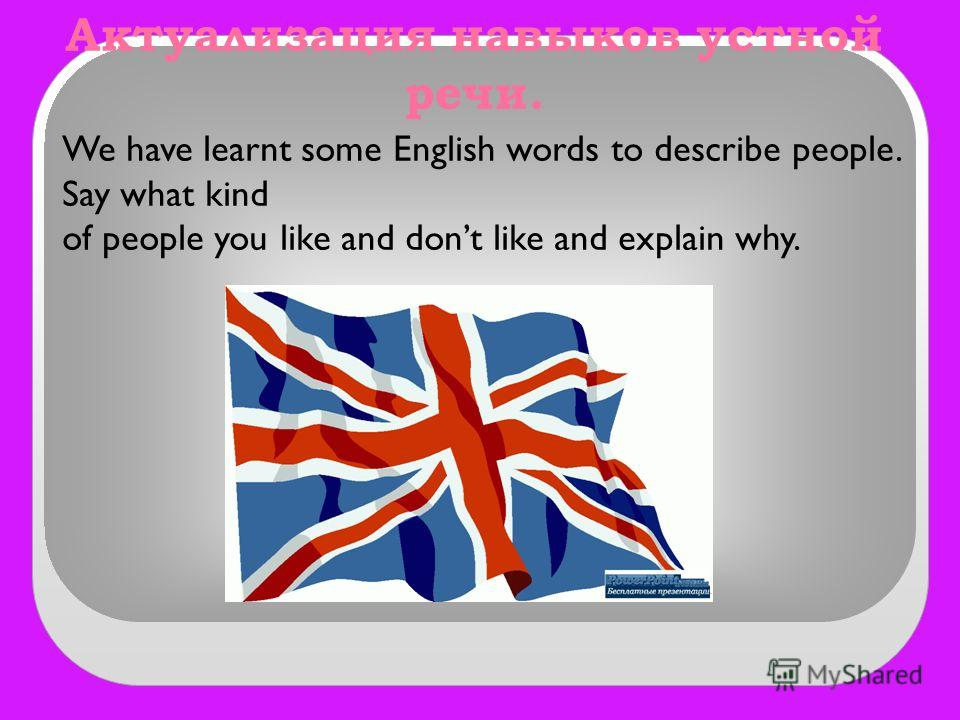 Актуализация навыков устной речи. We have learnt some English words to describe people. Say what kind of people you like and dont like and explain why.