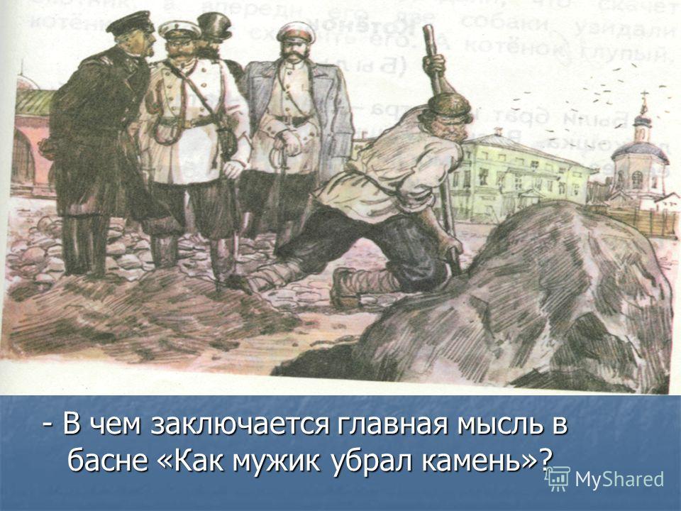 - В чем заключается главная мысль в басне «Как мужик убрал камень»?