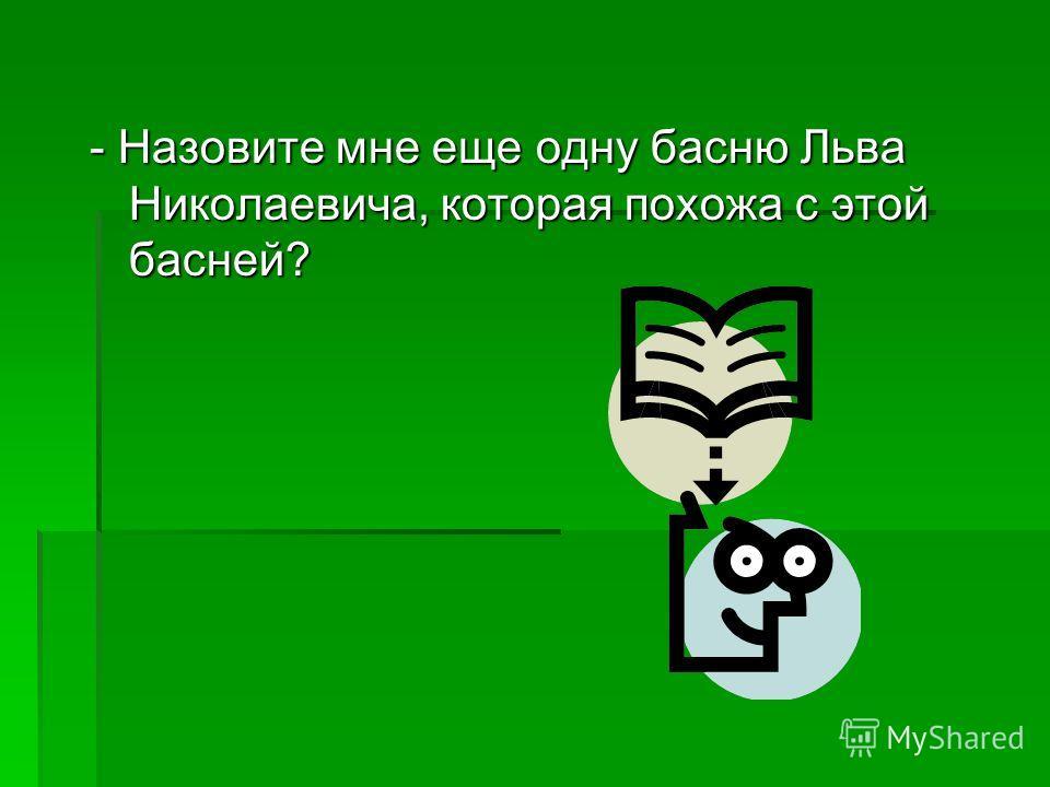 - Назовите мне еще одну басню Льва Николаевича, которая похожа с этой басней?