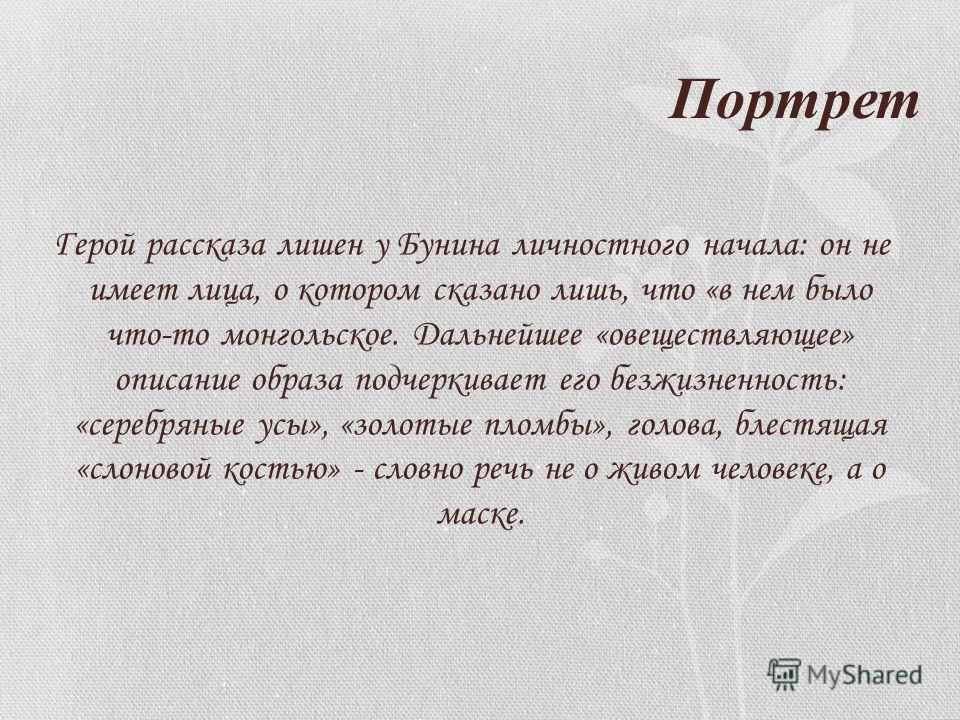 Портрет Герой рассказа лишен у Бунина личностного начала: он не имеет лица, о котором сказано лишь, что «в нем было что-то монгольское. Дальнейшее «овеществляющее» описание образа подчеркивает его безжизненность: «серебряные усы», «золотые пломбы», г