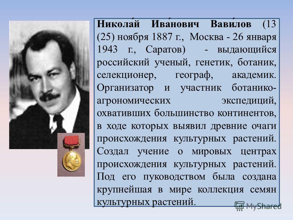 Никола́й Ива́нович Вави́лов (13 (25) ноября 1887 г., Москва - 26 января 1943 г., Саратов) - выдающийся российский ученый, генетик, ботаник, селекционер, географ, академик. Организатор и участник ботанико- агрономических экспедиций, охвативших большин