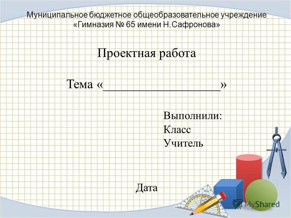 Муниципальное бюджетное общеобразовательное учреждение «Гимназия 65 имени Н.Сафронова» Проектная работа Тема «__________________» Выполнили: Класс Учитель Дата