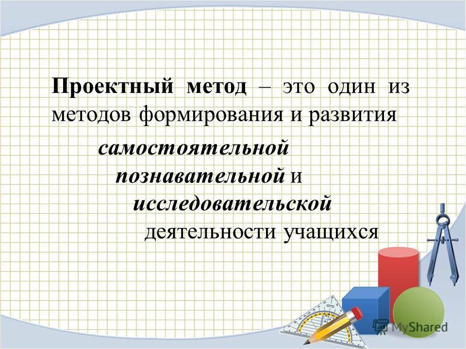Проектный метод – это один из методов формирования и развития самостоятельной познавательной и исследовательской деятельности учащихся