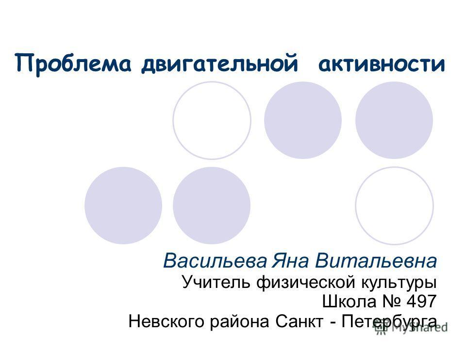 Васильева Яна Витальевна Учитель физической культуры Школа 497 Невского района Санкт - Петербурга Проблема двигательной активности
