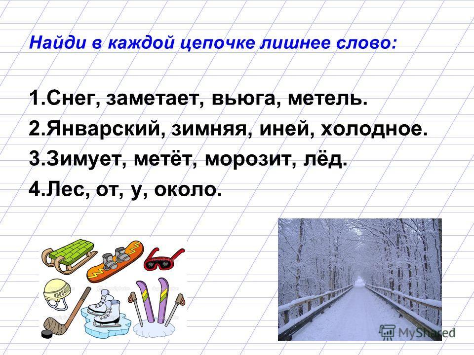 Найди в каждой цепочке лишнее слово: 1.Снег, заметает, вьюга, метель. 2.Январский, зимняя, иней, холодное. 3.Зимует, метёт, морозит, лёд. 4.Лес, от, у, около.