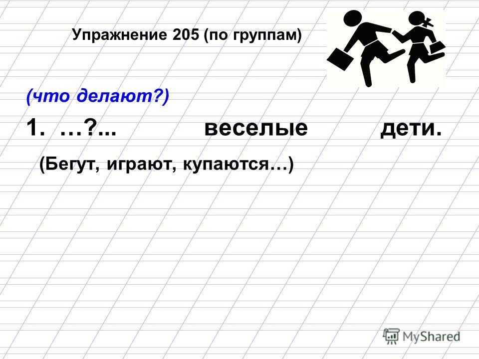Упражнение 205 (по группам) (что делают?) 1. …?... веселые дети. (Бегут, играют, купаются…)