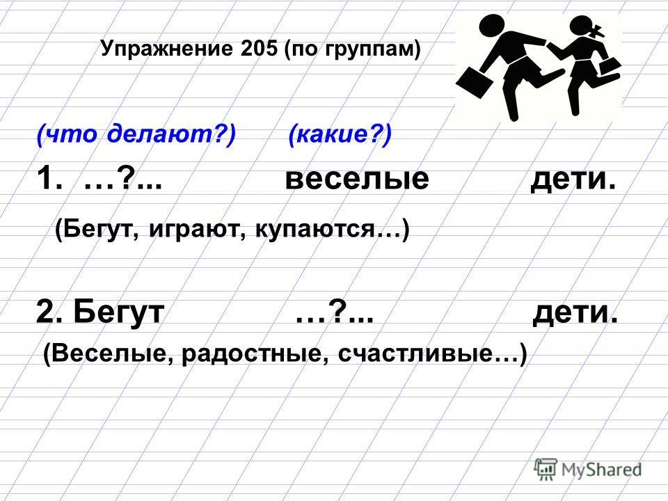 Упражнение 205 (по группам) (что делают?) (какие?) 1. …?... веселые дети. (Бегут, играют, купаются…) 2. Бегут …?... дети. (Веселые, радостные, счастливые…)