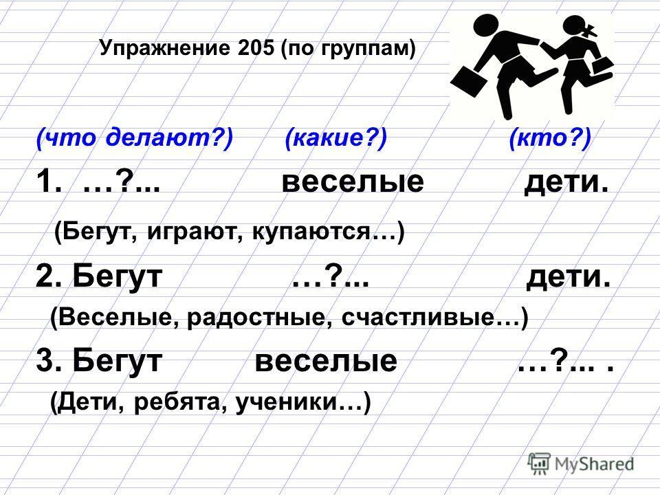 Упражнение 205 (по группам) (что делают?) (какие?) (кто?) 1. …?... веселые дети. (Бегут, играют, купаются…) 2. Бегут …?... дети. (Веселые, радостные, счастливые…) 3. Бегут веселые …?.... (Дети, ребята, ученики…)