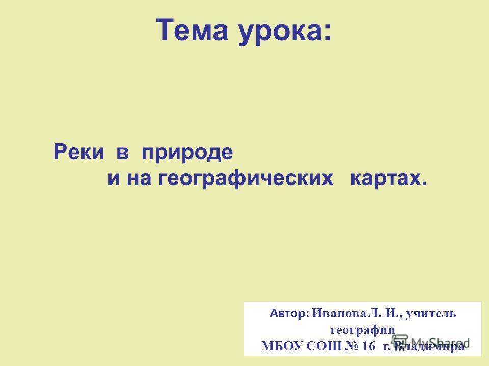 Тема урока: Реки в природе и на географических картах. Автор: Иванова Л. И., учитель географии МБОУ СОШ 16 г. Владимира