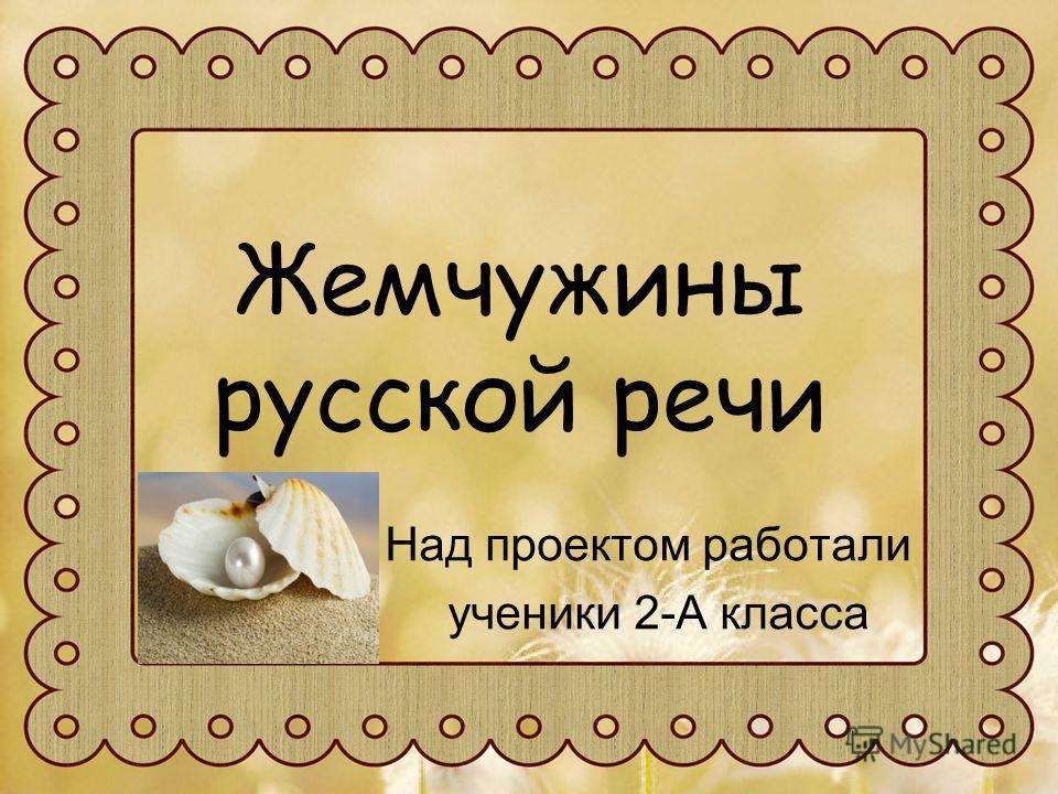 Жемчужины русской речи Над проектом работали ученики 2-А класса