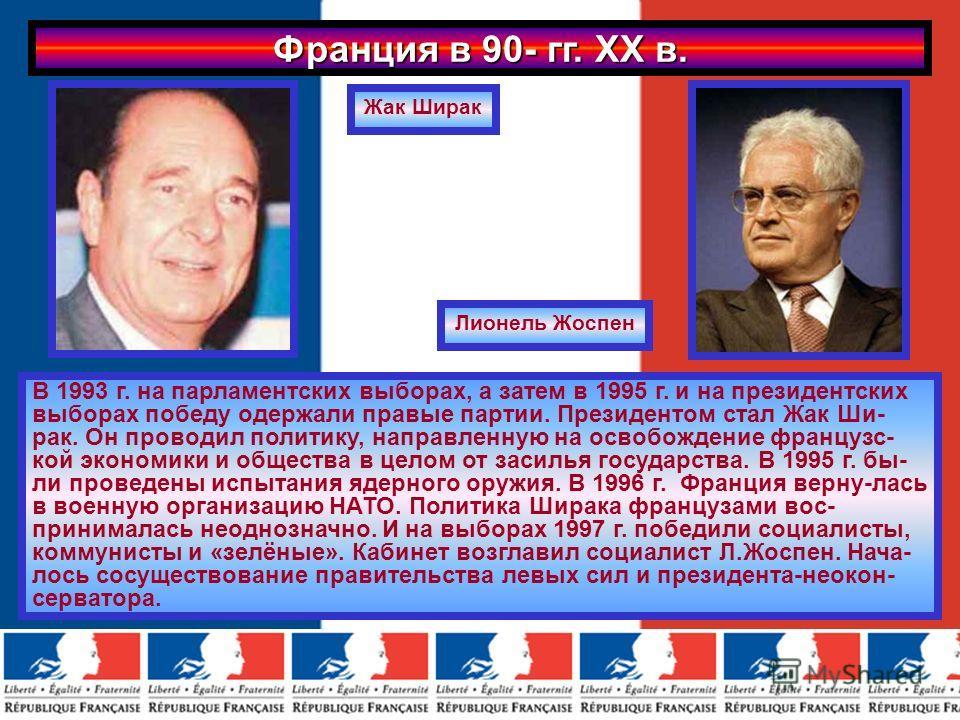 Франция в 90- гг. ХХ в. В 1993 г. на парламентских выборах, а затем в 1995 г. и на президентских выборах победу одержали правые партии. Президентом стал Жак Ши- рак. Он проводил политику, направленную на освобождение французс- кой экономики и обществ
