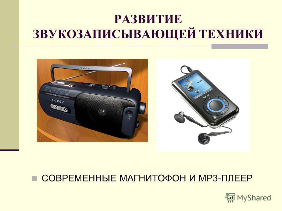РАЗВИТИЕ ЗВУКОЗАПИСЫВАЮЩЕЙ ТЕХНИКИ СОВРЕМЕННЫЕ МАГНИТОФОН И MP3-ПЛЕЕР