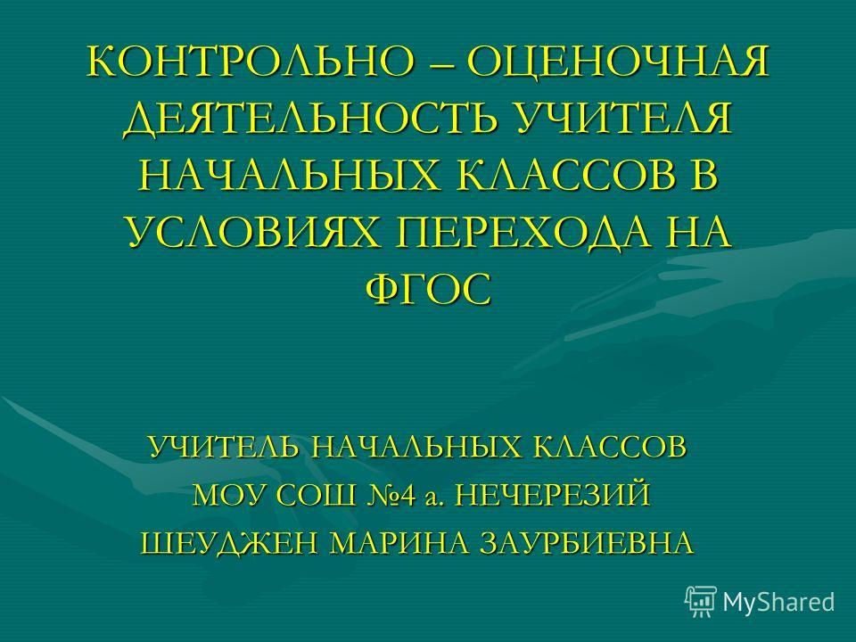 КОНТРОЛЬНО – ОЦЕНОЧНАЯ ДЕЯТЕЛЬНОСТЬ УЧИТЕЛЯ НАЧАЛЬНЫХ КЛАССОВ В УСЛОВИЯХ ПЕРЕХОДА НА ФГОС УЧИТЕЛЬ НАЧАЛЬНЫХ КЛАССОВ МОУ СОШ 4 а. НЕЧЕРЕЗИЙ МОУ СОШ 4 а. НЕЧЕРЕЗИЙ ШЕУДЖЕН МАРИНА ЗАУРБИЕВНА
