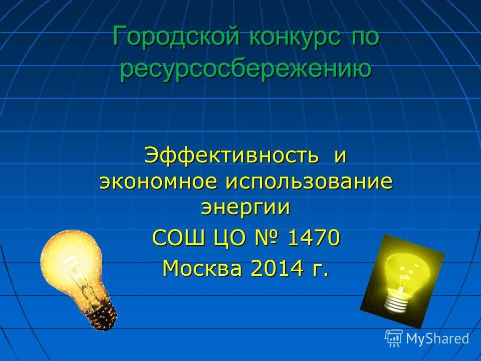 Городской конкурс по ресурсосбережению Эффективность и экономное использование энергии СОШ ЦО 1470 Москва 2014 г.