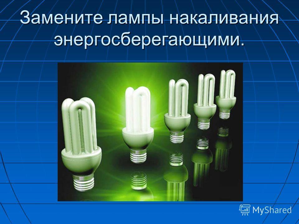 Замените лампы накаливания энергосберегающими.