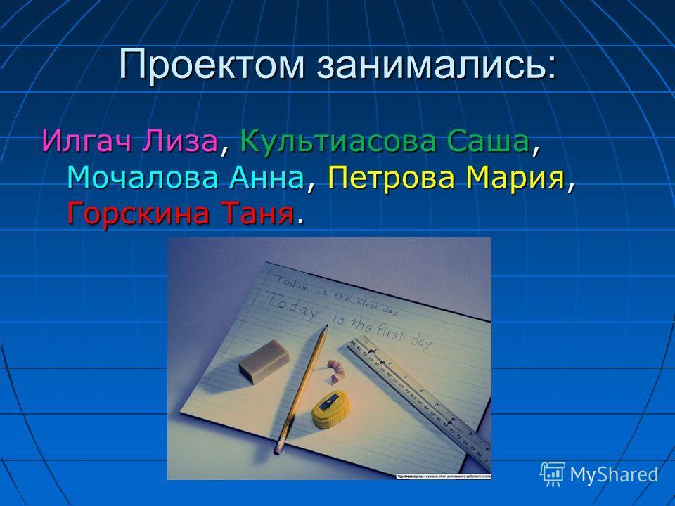 Проектом занимались: Илгач Лиза, Культиасова Саша, Мочалова Анна, Петрова Мария, Горскина Таня.