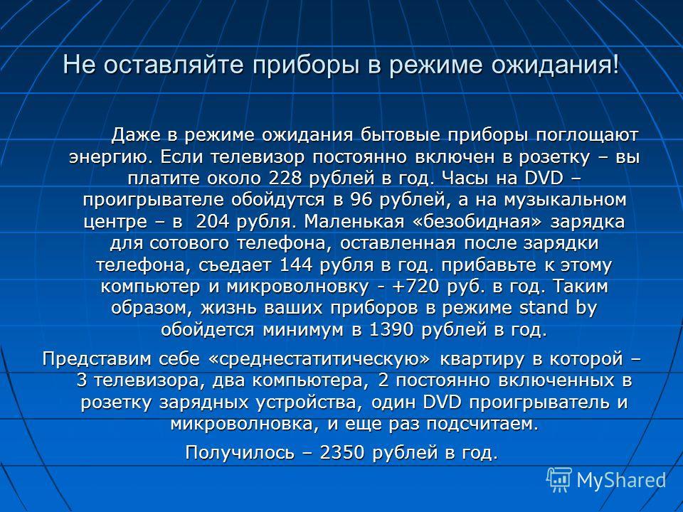 Не оставляйте приборы в режиме ожидания! Даже в режиме ожидания бытовые приборы поглощают энергию. Если телевизор постоянно включен в розетку – вы платите около 228 рублей в год. Часы на DVD – проигрывателе обойдутся в 96 рублей, а на музыкальном цен