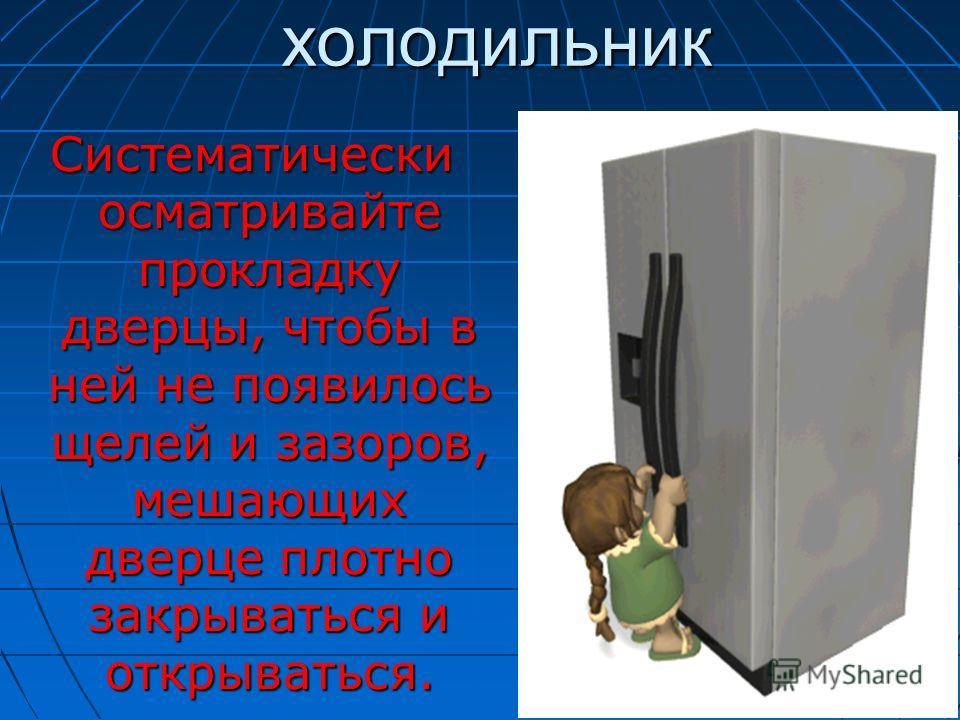 холодильник холодильник Систематически осматривайте прокладку дверцы, чтобы в ней не появилось щелей и зазоров, мешающих дверце плотно закрываться и открываться.