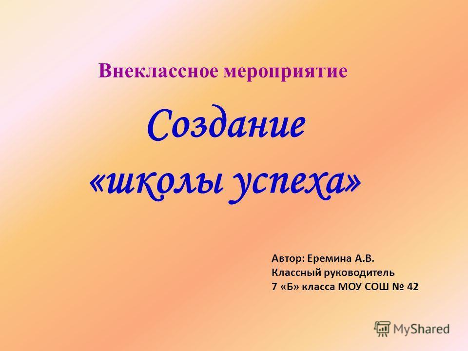 Внеклассное мероприятие Создание «школы успеха» Автор: Еремина А.В. Классный руководитель 7 «Б» класса МОУ СОШ 42