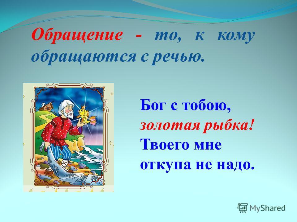 Обращение - то, к кому обращаются с речью. Бог с тобою, золотая рыбка! Твоего мне откупа не надо.