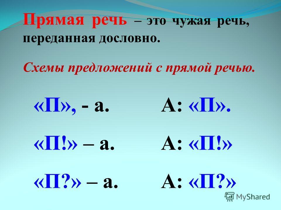 Прямая речь – это чужая речь, переданная дословно. Схемы предложений с прямой речью. «П», - а. «П!» – а. «П?» – а. А: «П». А: «П!» А: «П?»