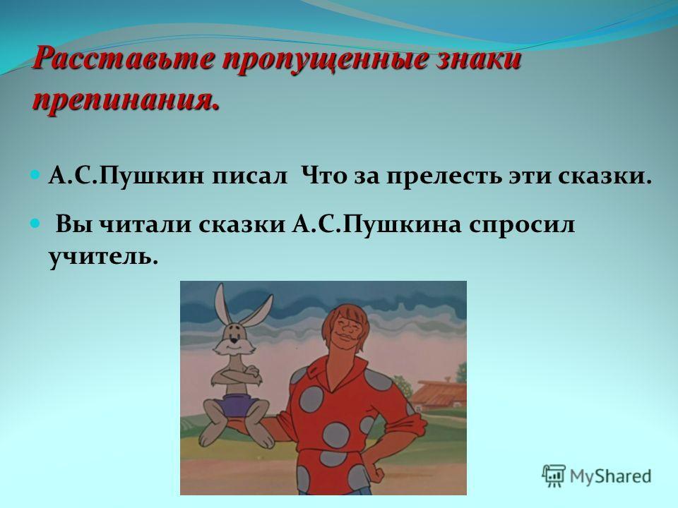 Расставьте пропущенные знаки препинания. А.С.Пушкин писал Что за прелесть эти сказки. Вы читали сказки А.С.Пушкина спросил учитель.